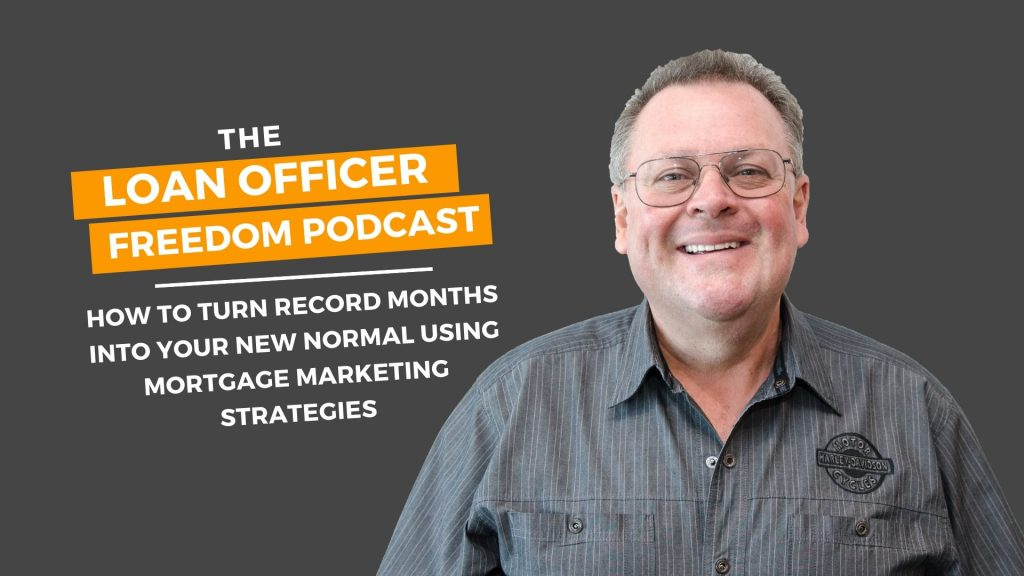 How To Turn Record Months Into Your New Normal Using Mortgage Marketing Strategies - Loan Officer Freedom Podcast - Carl White